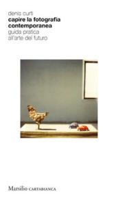 Capire la fotografia contemporanea. Guida pratica all'arte del futuro di Denis Curti